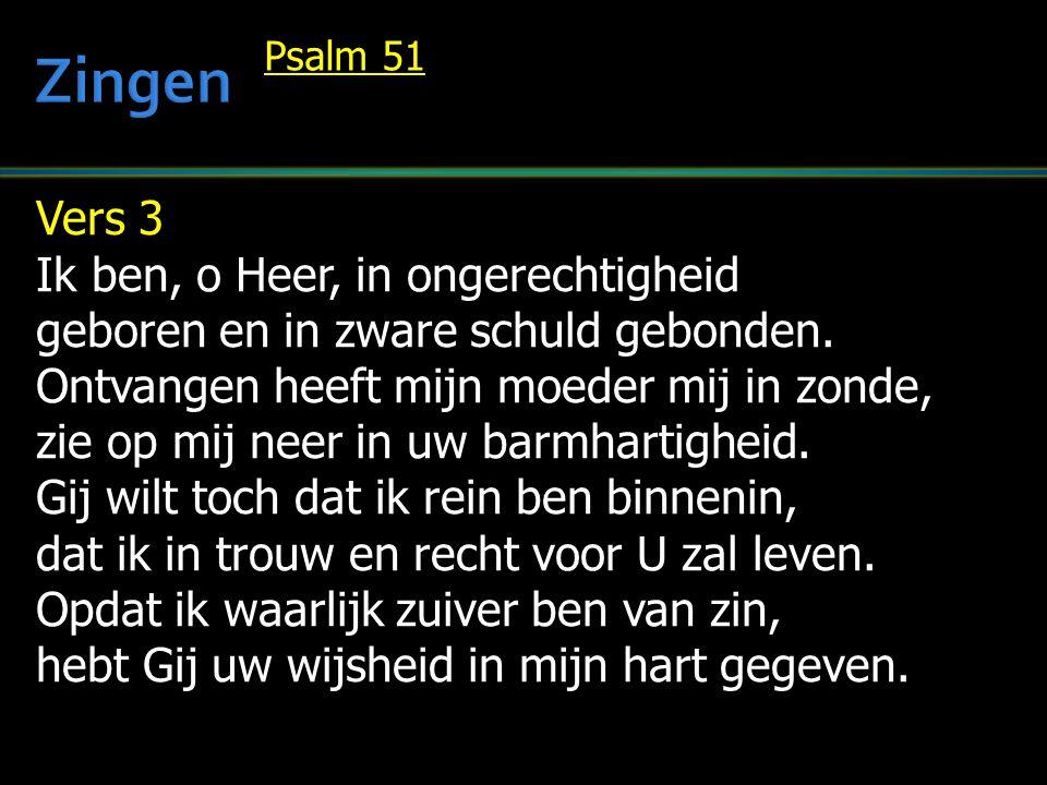 Vers 3 Ik ben, o Heer, in ongerechtigheid geboren en in zware schuld gebonden. Ontvangen heeft mijn moeder mij in zonde, zie op mij neer in uw barmhar