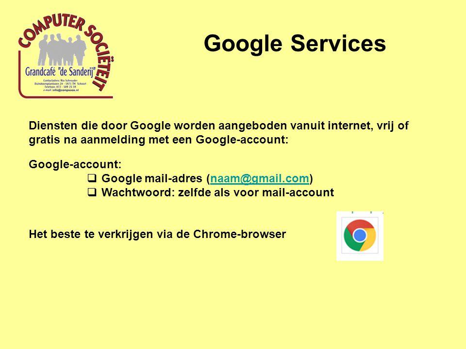 Diensten die door Google worden aangeboden vanuit internet, vrij of gratis na aanmelding met een Google-account: Google-account:  Google mail-adres (naam@gmail.com)naam@gmail.com  Wachtwoord: zelfde als voor mail-account Het beste te verkrijgen via de Chrome-browser