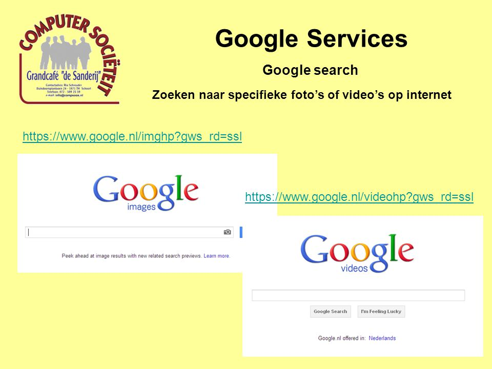 Google Services Zoeken naar specifieke foto's of video's op internet Google search https://www.google.nl/imghp gws_rd=ssl https://www.google.nl/videohp gws_rd=ssl