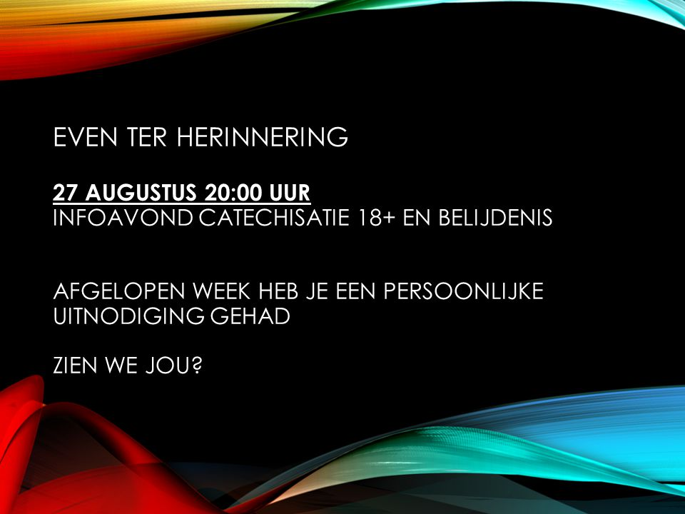 EVEN TER HERINNERING 27 AUGUSTUS 20:00 UUR INFOAVOND CATECHISATIE 18+ EN BELIJDENIS AFGELOPEN WEEK HEB JE EEN PERSOONLIJKE UITNODIGING GEHAD ZIEN WE JOU?