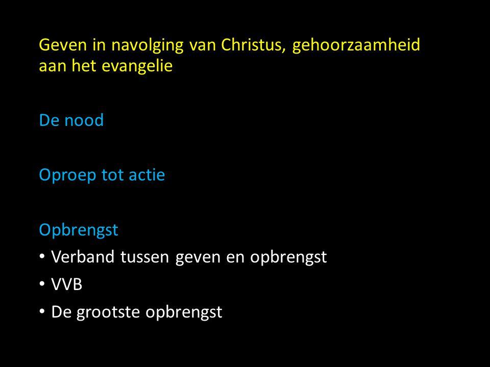 Geven in navolging van Christus, gehoorzaamheid aan het evangelie De nood Oproep tot actie Opbrengst Verband tussen geven en opbrengst VVB De grootste opbrengst