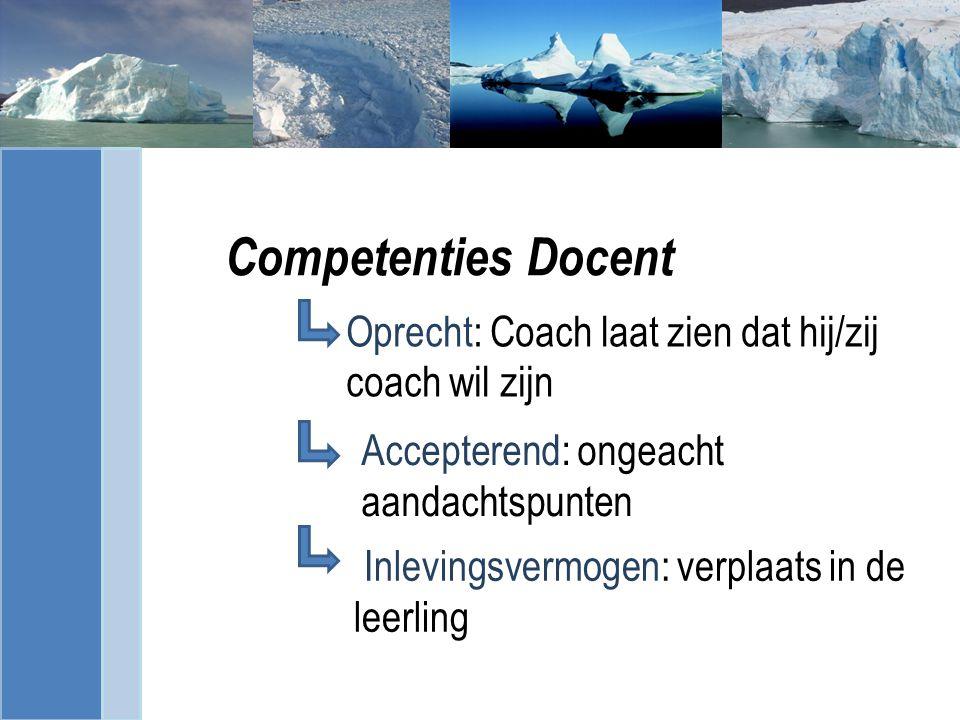 Competenties Docent Oprecht: Coach laat zien dat hij/zij coach wil zijn Inlevingsvermogen: verplaats in de leerling Accepterend: ongeacht aandachtspunten