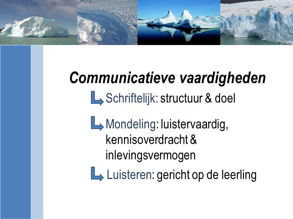 Communicatieve vaardigheden Schriftelijk: structuur & doel Luisteren: gericht op de leerling Mondeling: luistervaardig, kennisoverdracht & inlevingsvermogen