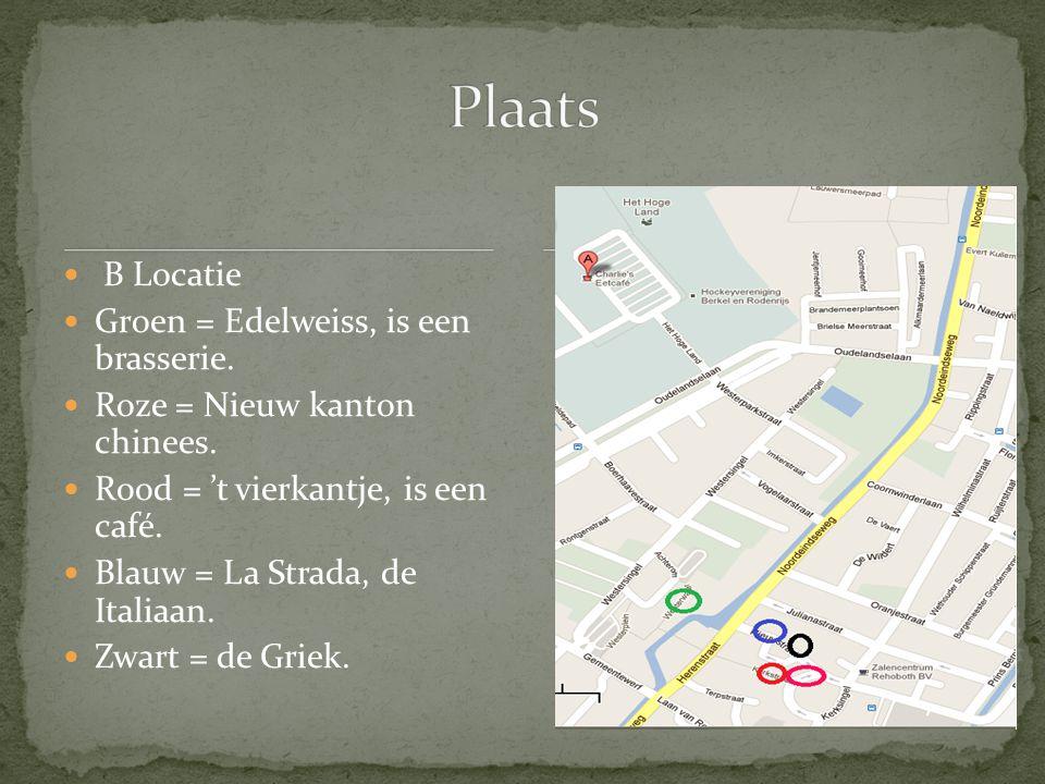 B Locatie Groen = Edelweiss, is een brasserie. Roze = Nieuw kanton chinees. Rood = 't vierkantje, is een café. Blauw = La Strada, de Italiaan. Zwart =