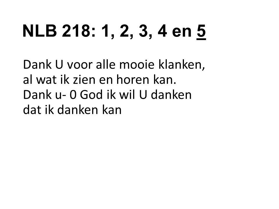 NLB 218: 1, 2, 3, 4 en 5 Dank U voor alle mooie klanken, al wat ik zien en horen kan.