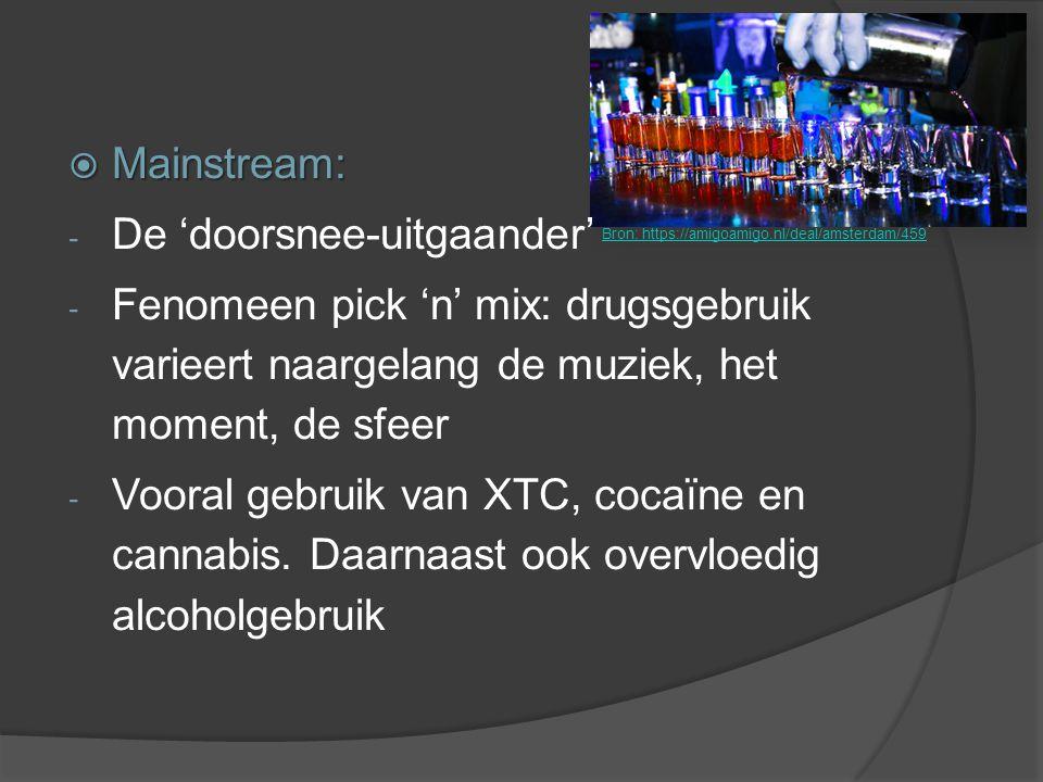  Mainstream: - De 'doorsnee-uitgaander' - Fenomeen pick 'n' mix: drugsgebruik varieert naargelang de muziek, het moment, de sfeer - Vooral gebruik va