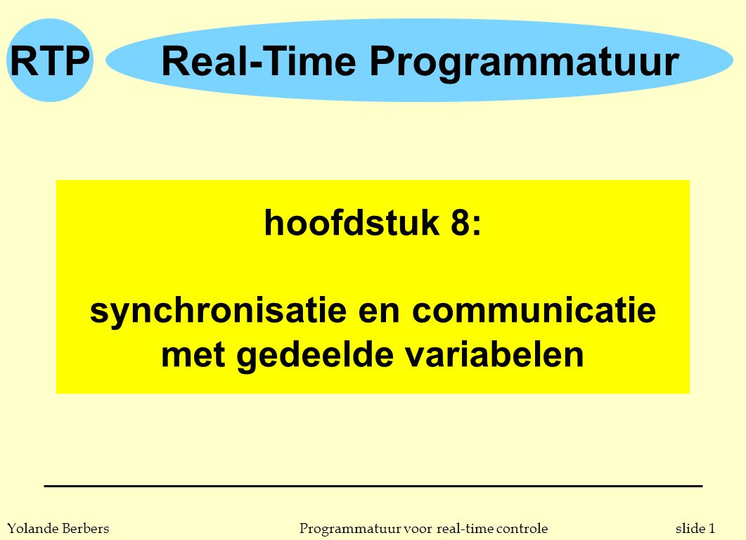 RTP slide 22Programmatuur voor real-time controleYolande Berbers while (true) { ip = produce (…); insert (buffer, ip); } Producer while (true) { ic = remove (buffer); consume (ic); } Consumer semaforen: producer-consumer … buffer … P (&mutex); V (&mutex); P (&mutex); V (&mutex); semaphore mutex = 1; V (&full); semaphore empty = 0; semaphore full = N; V (&empty); P (&full); P (&empty); CS