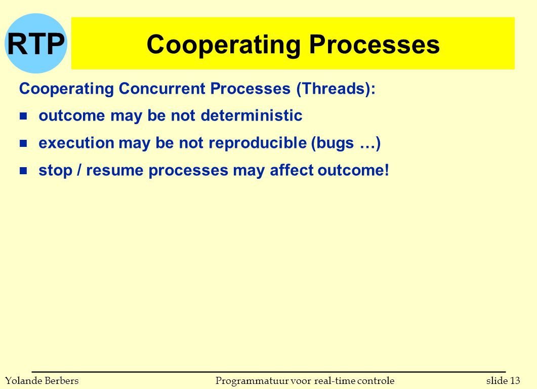 RTP slide 13Programmatuur voor real-time controleYolande Berbers Cooperating Processes Cooperating Concurrent Processes (Threads): n outcome may be not deterministic n execution may be not reproducible (bugs …) n stop / resume processes may affect outcome!