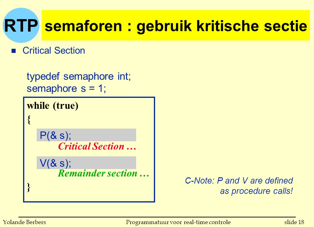 RTP slide 18Programmatuur voor real-time controleYolande Berbers semaforen : gebruik kritische sectie n Critical Section typedef semaphore int; semaphore s = 1; while (true) { Critical Section … Remainder section … } P(& s); V(& s); C-Note: P and V are defined as procedure calls!
