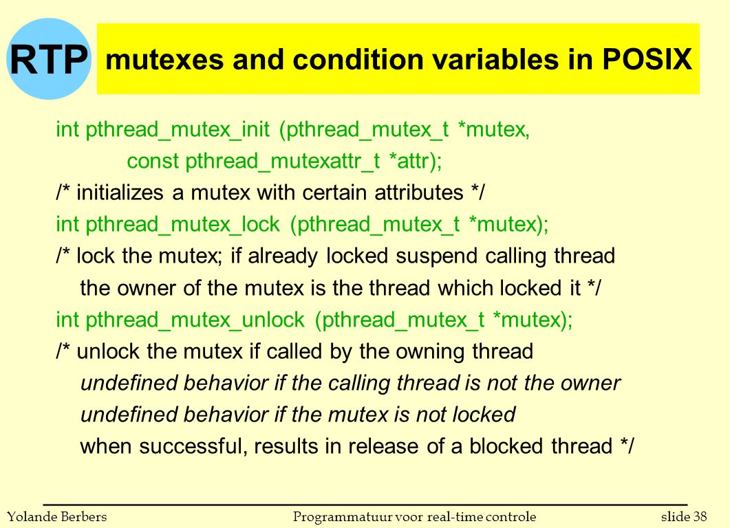 RTP slide 38Programmatuur voor real-time controleYolande Berbers int pthread_mutex_init (pthread_mutex_t *mutex, const pthread_mutexattr_t *attr); /* initializes a mutex with certain attributes */ int pthread_mutex_lock (pthread_mutex_t *mutex); /* lock the mutex; if already locked suspend calling thread the owner of the mutex is the thread which locked it */ int pthread_mutex_unlock (pthread_mutex_t *mutex); /* unlock the mutex if called by the owning thread undefined behavior if the calling thread is not the owner undefined behavior if the mutex is not locked when successful, results in release of a blocked thread */ mutexes and condition variables in POSIX