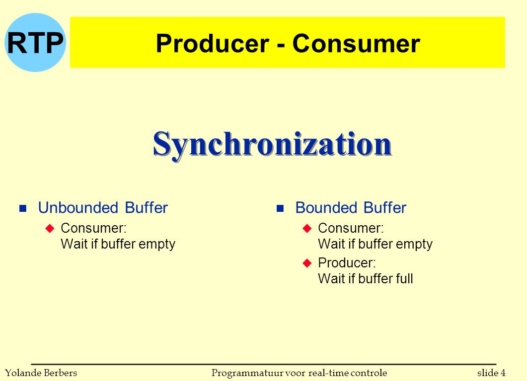 RTP slide 4Programmatuur voor real-time controleYolande Berbers Producer - Consumer n Unbounded Buffer u Consumer: Wait if buffer empty n Bounded Buffer u Consumer: Wait if buffer empty u Producer: Wait if buffer full Synchronization