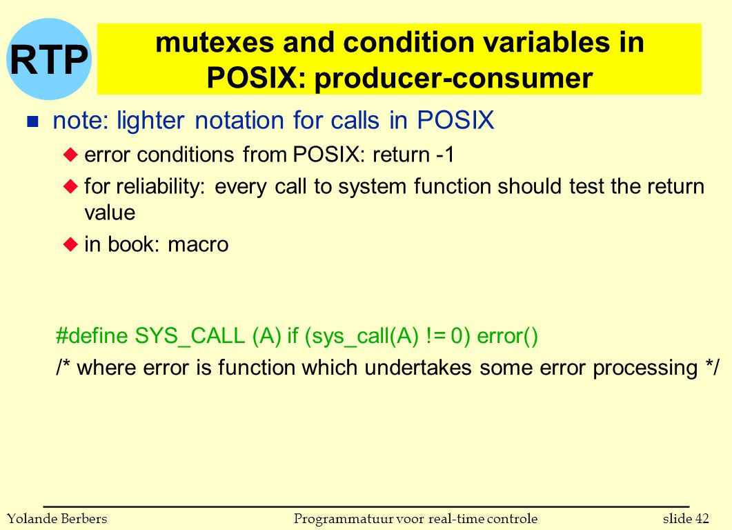 RTP slide 42Programmatuur voor real-time controleYolande Berbers #define SYS_CALL (A) if (sys_call(A) != 0) error() /* where error is function which undertakes some error processing */ n note: lighter notation for calls in POSIX u error conditions from POSIX: return -1 u for reliability: every call to system function should test the return value u in book: macro mutexes and condition variables in POSIX: producer-consumer