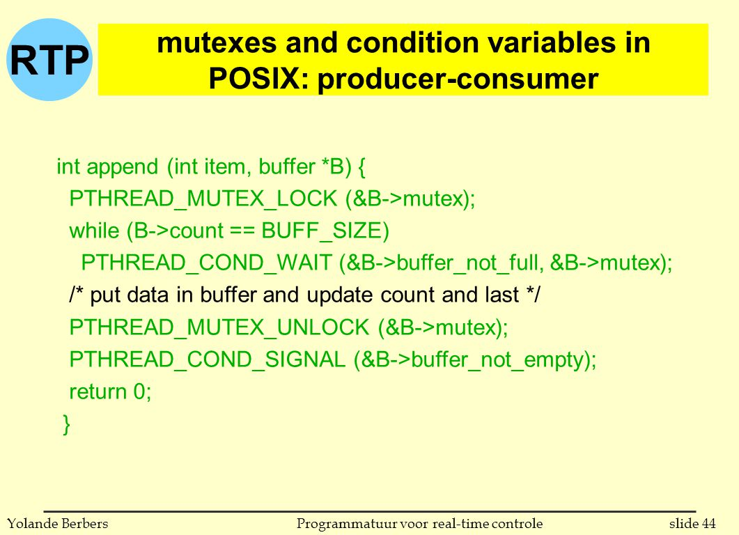 RTP slide 44Programmatuur voor real-time controleYolande Berbers int append (int item, buffer *B) { PTHREAD_MUTEX_LOCK (&B->mutex); while (B->count == BUFF_SIZE) PTHREAD_COND_WAIT (&B->buffer_not_full, &B->mutex); /* put data in buffer and update count and last */ PTHREAD_MUTEX_UNLOCK (&B->mutex); PTHREAD_COND_SIGNAL (&B->buffer_not_empty); return 0; } mutexes and condition variables in POSIX: producer-consumer