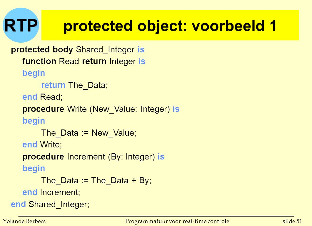 RTP slide 51Programmatuur voor real-time controleYolande Berbers protected object: voorbeeld 1 protected body Shared_Integer is function Read return Integer is begin return The_Data; end Read; procedure Write (New_Value: Integer) is begin The_Data := New_Value; end Write; procedure Increment (By: Integer) is begin The_Data := The_Data + By; end Increment; end Shared_Integer;