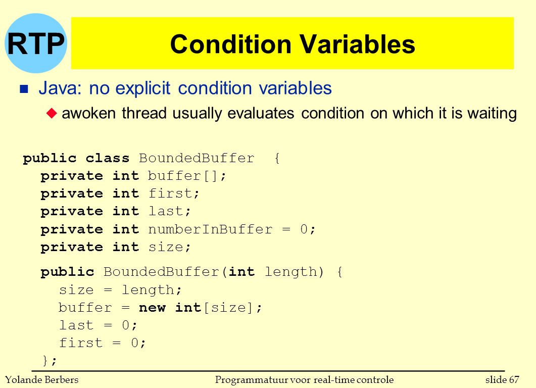 RTP slide 67Programmatuur voor real-time controleYolande Berbers Condition Variables n Java: no explicit condition variables u awoken thread usually evaluates condition on which it is waiting public class BoundedBuffer { private int buffer[]; private int first; private int last; private int numberInBuffer = 0; private int size; public BoundedBuffer(int length) { size = length; buffer = new int[size]; last = 0; first = 0; };