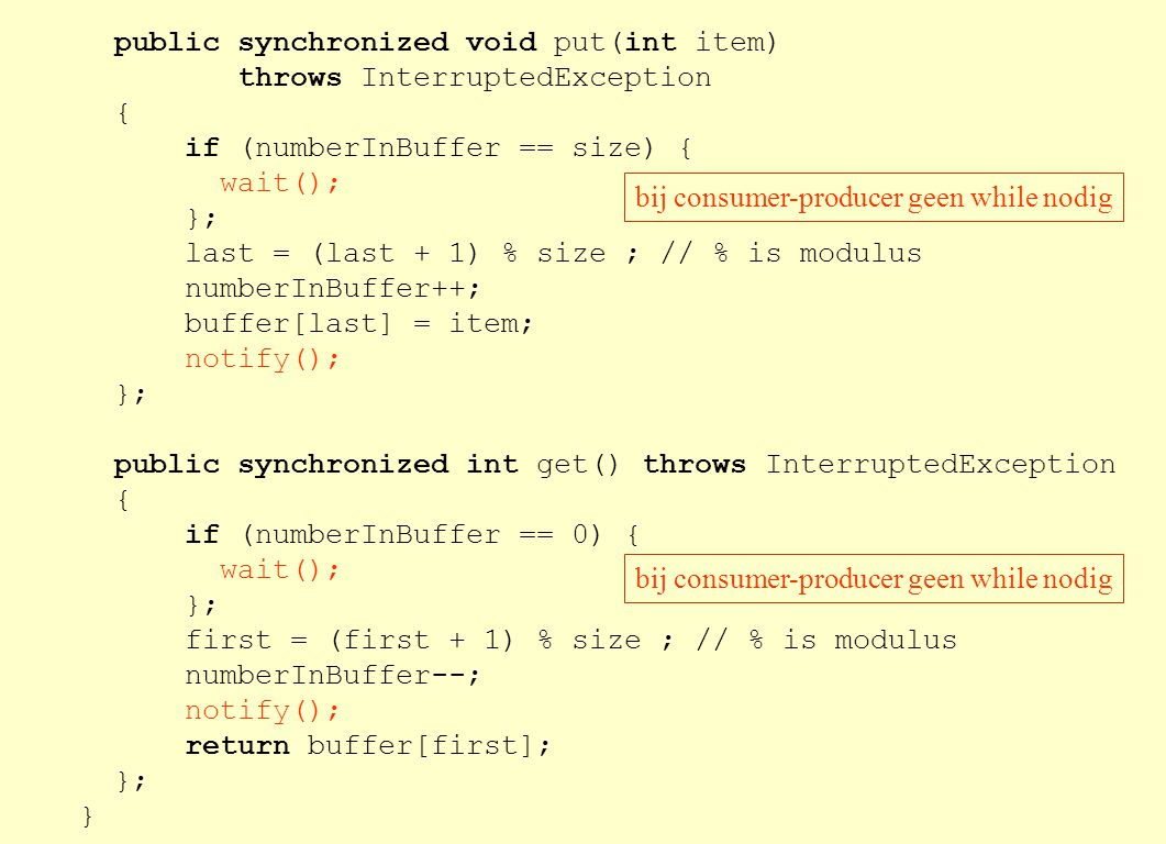 public synchronized void put(int item) throws InterruptedException { if (numberInBuffer == size) { wait(); }; last = (last + 1) % size ; // % is modulus numberInBuffer++; buffer[last] = item; notify(); }; public synchronized int get() throws InterruptedException { if (numberInBuffer == 0) { wait(); }; first = (first + 1) % size ; // % is modulus numberInBuffer--; notify(); return buffer[first]; }; } bij consumer-producer geen while nodig