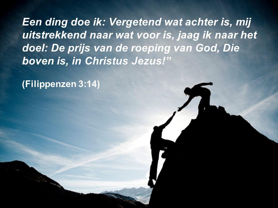Een ding doe ik: Vergetend wat achter is, mij uitstrekkend naar wat voor is, jaag ik naar het doel: De prijs van de roeping van God, Die boven is, in Christus Jezus! (Filippenzen 3:14)
