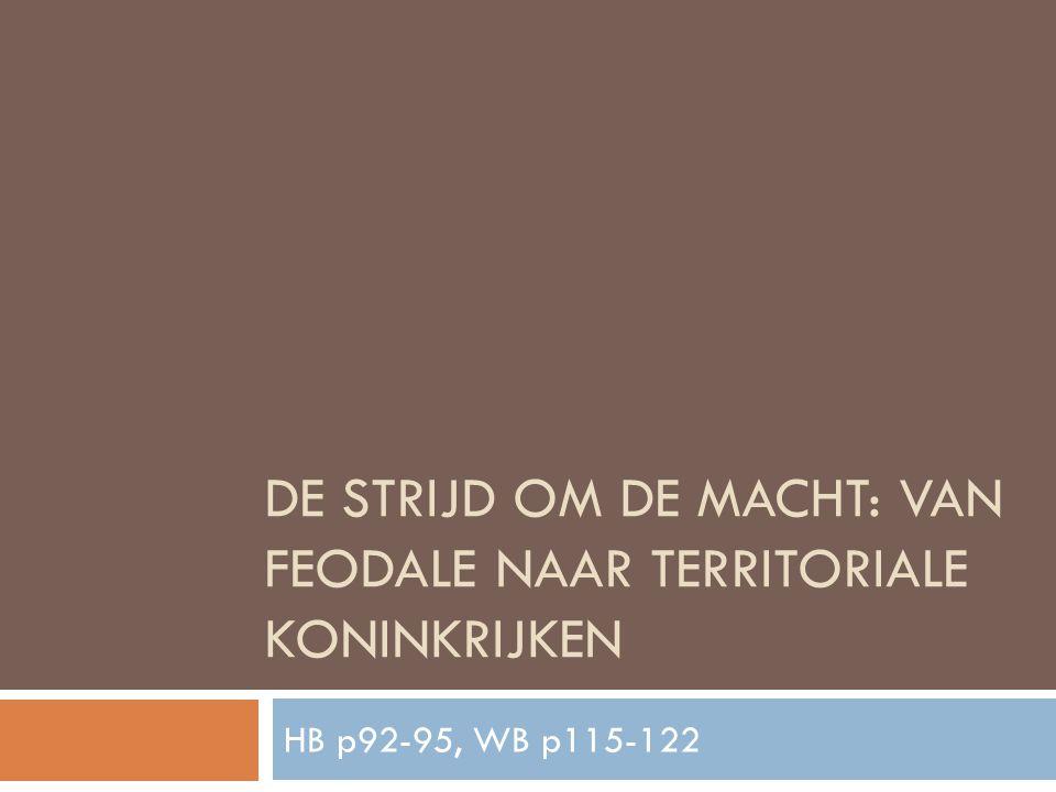 DE STRIJD OM DE MACHT: VAN FEODALE NAAR TERRITORIALE KONINKRIJKEN HB p92-95, WB p115-122