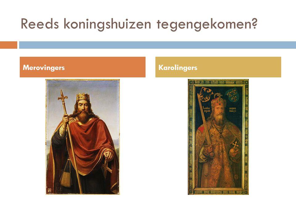 Reeds koningshuizen tegengekomen? MerovingersKarolingers
