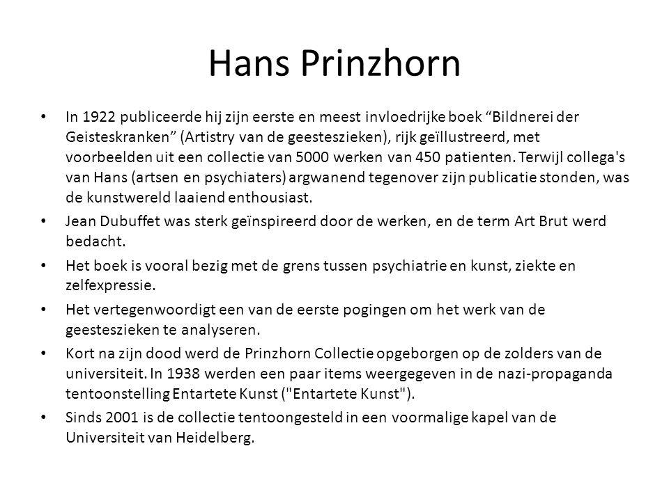 Hans Prinzhorn In 1922 publiceerde hij zijn eerste en meest invloedrijke boek Bildnerei der Geisteskranken (Artistry van de geesteszieken), rijk geïllustreerd, met voorbeelden uit een collectie van 5000 werken van 450 patienten.