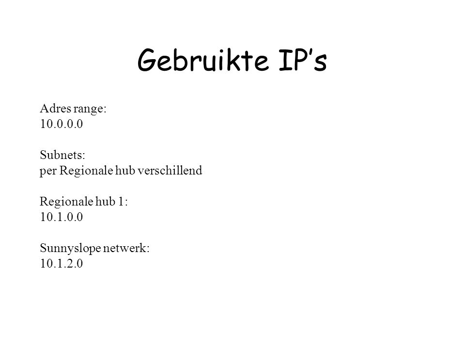 Gebruikte IP's Adres range: 10.0.0.0 Subnets: per Regionale hub verschillend Regionale hub 1: 10.1.0.0 Sunnyslope netwerk: 10.1.2.0