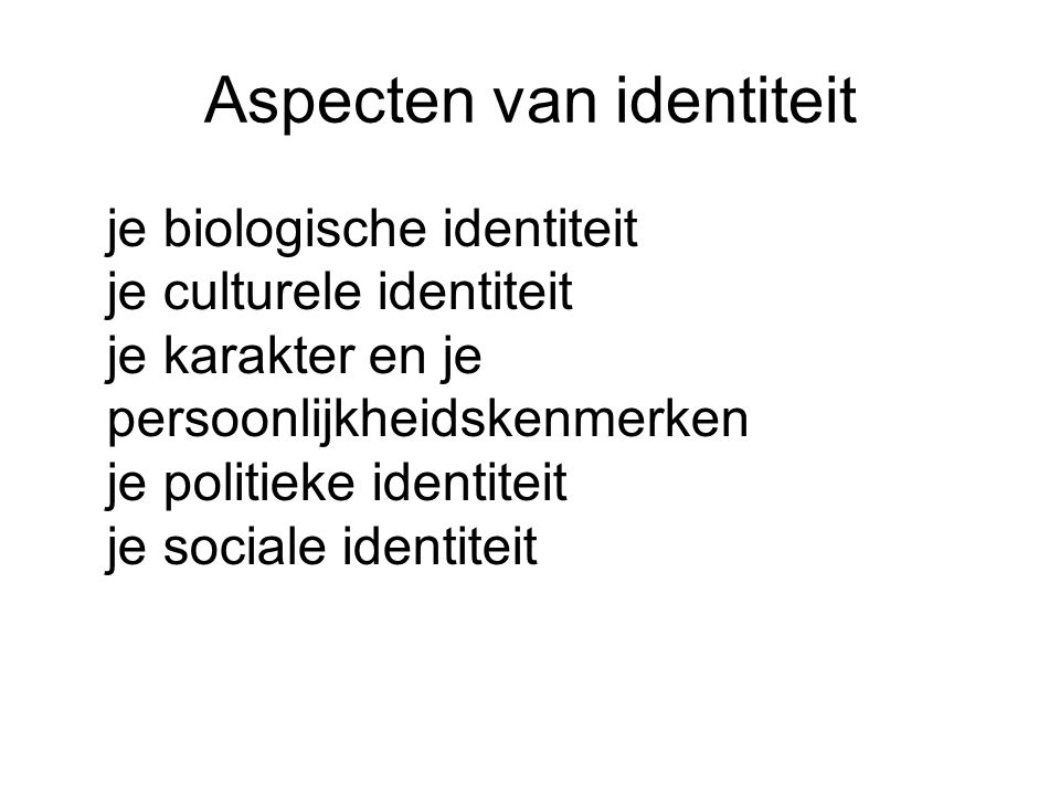 Aspecten van identiteit je biologische identiteit je culturele identiteit je karakter en je persoonlijkheidskenmerken je politieke identiteit je socia