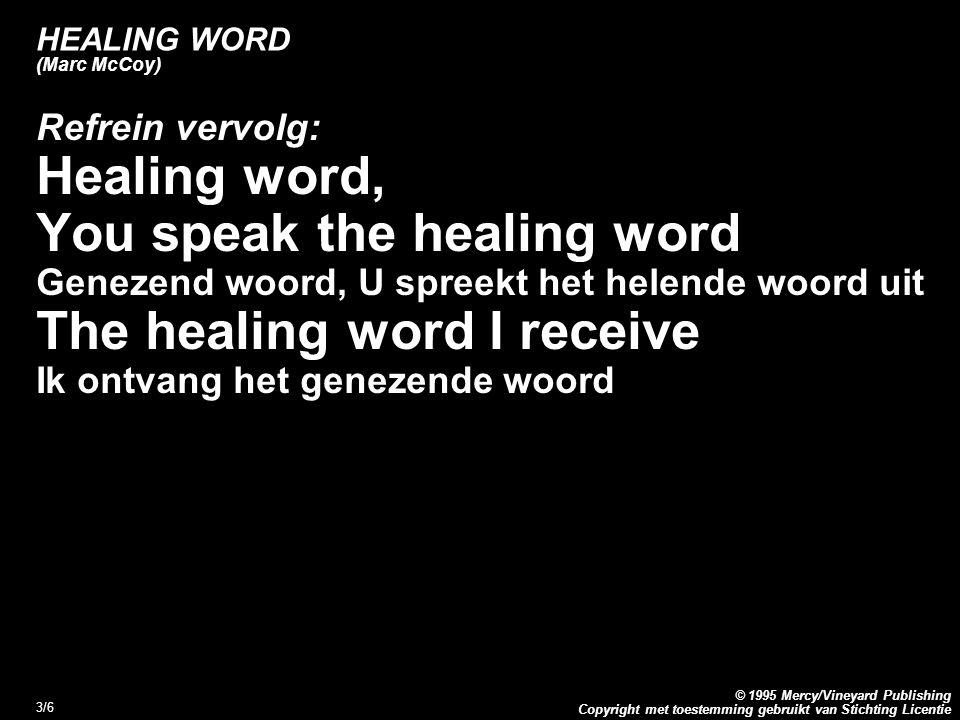 Copyright met toestemming gebruikt van Stichting Licentie © 1995 Mercy/Vineyard Publishing 3/6 HEALING WORD (Marc McCoy) Refrein vervolg: Healing word, You speak the healing word Genezend woord, U spreekt het helende woord uit The healing word I receive Ik ontvang het genezende woord