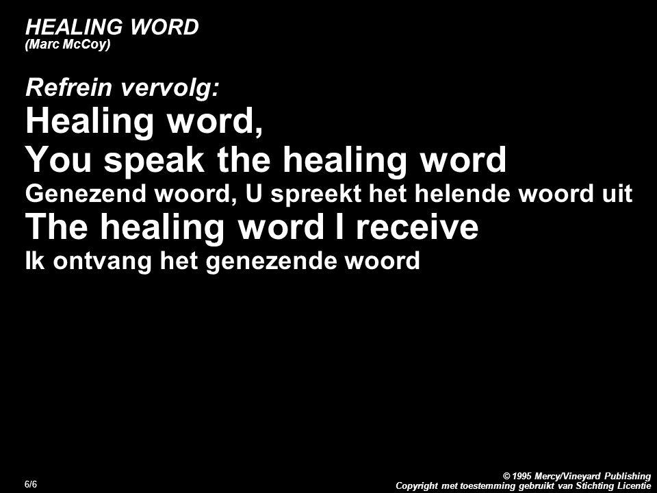 Copyright met toestemming gebruikt van Stichting Licentie © 1995 Mercy/Vineyard Publishing 6/6 HEALING WORD (Marc McCoy) Refrein vervolg: Healing word, You speak the healing word Genezend woord, U spreekt het helende woord uit The healing word I receive Ik ontvang het genezende woord