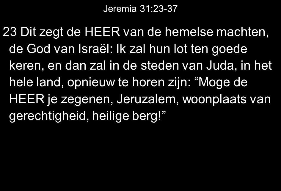 Jeremia 31:23-37 23 Dit zegt de HEER van de hemelse machten, de God van Israël: Ik zal hun lot ten goede keren, en dan zal in de steden van Juda, in h