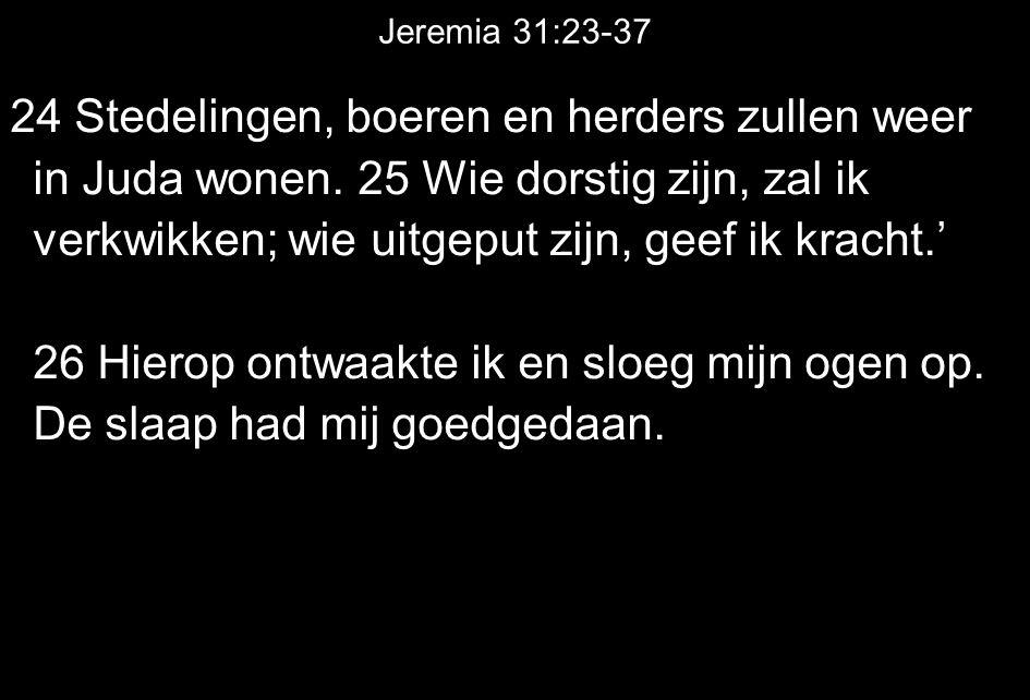 Jeremia 31:23-37 24 Stedelingen, boeren en herders zullen weer in Juda wonen. 25 Wie dorstig zijn, zal ik verkwikken; wie uitgeput zijn, geef ik krach