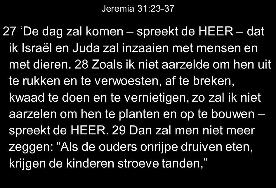 Jeremia 31:23-37 27 'De dag zal komen – spreekt de HEER – dat ik Israël en Juda zal inzaaien met mensen en met dieren. 28 Zoals ik niet aarzelde om he