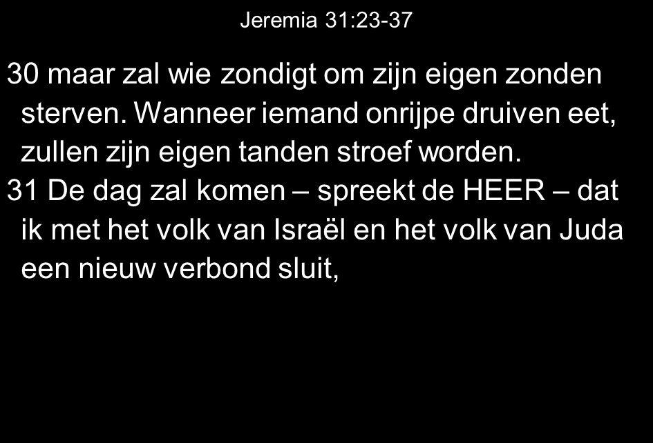 Jeremia 31:23-37 30 maar zal wie zondigt om zijn eigen zonden sterven. Wanneer iemand onrijpe druiven eet, zullen zijn eigen tanden stroef worden. 31