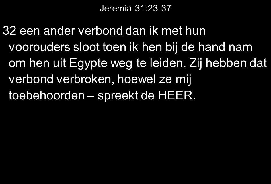 Jeremia 31:23-37 32 een ander verbond dan ik met hun voorouders sloot toen ik hen bij de hand nam om hen uit Egypte weg te leiden. Zij hebben dat verb