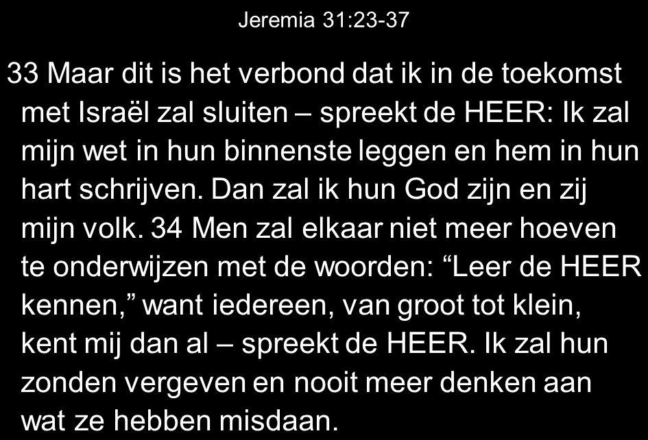Jeremia 31:23-37 33 Maar dit is het verbond dat ik in de toekomst met Israël zal sluiten – spreekt de HEER: Ik zal mijn wet in hun binnenste leggen en