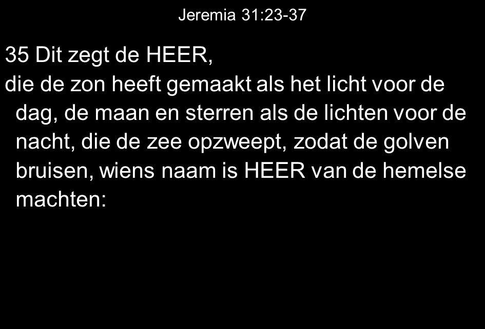 Jeremia 31:23-37 35 Dit zegt de HEER, die de zon heeft gemaakt als het licht voor de dag, de maan en sterren als de lichten voor de nacht, die de zee