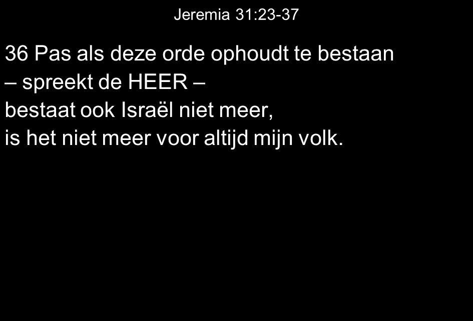 Jeremia 31:23-37 36 Pas als deze orde ophoudt te bestaan – spreekt de HEER – bestaat ook Israël niet meer, is het niet meer voor altijd mijn volk.