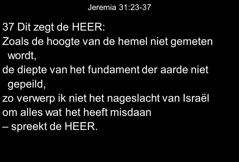 Jeremia 31:23-37 37 Dit zegt de HEER: Zoals de hoogte van de hemel niet gemeten wordt, de diepte van het fundament der aarde niet gepeild, zo verwerp