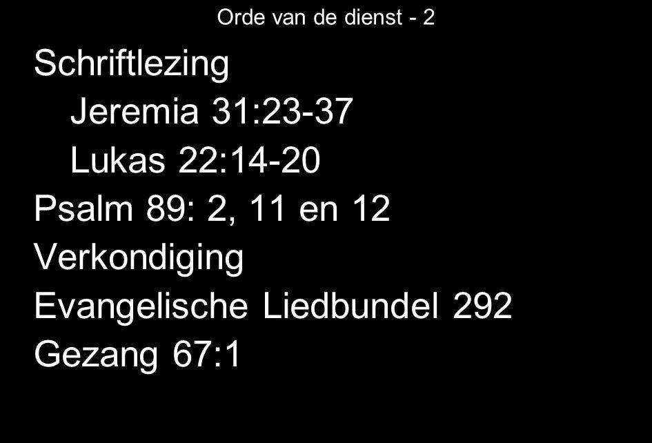 Orde van de dienst - 2 Schriftlezing Jeremia 31:23-37 Lukas 22:14-20 Psalm 89: 2, 11 en 12 Verkondiging Evangelische Liedbundel 292 Gezang 67:1