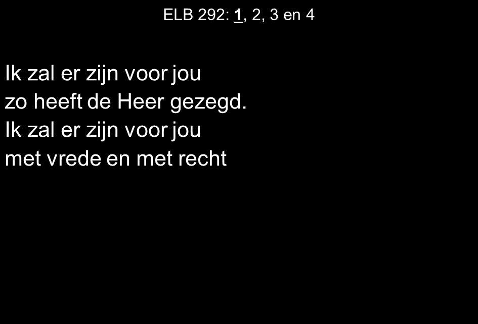 ELB 292: 1, 2, 3 en 4 Ik zal er zijn voor jou zo heeft de Heer gezegd. Ik zal er zijn voor jou met vrede en met recht