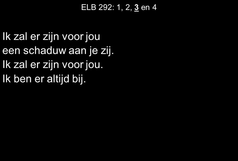 ELB 292: 1, 2, 3 en 4 Ik zal er zijn voor jou een schaduw aan je zij. Ik zal er zijn voor jou. Ik ben er altijd bij.