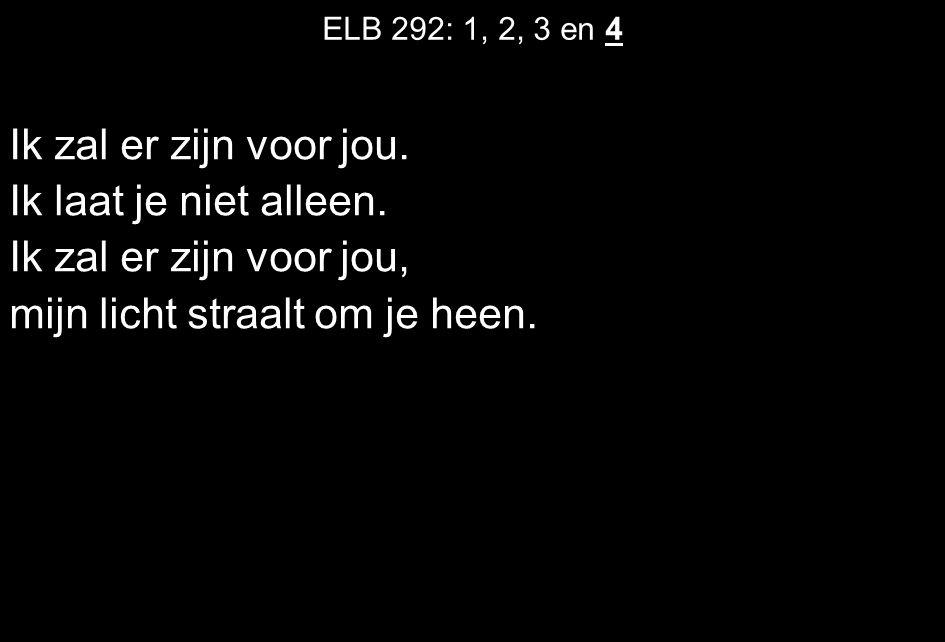ELB 292: 1, 2, 3 en 4 Ik zal er zijn voor jou. Ik laat je niet alleen. Ik zal er zijn voor jou, mijn licht straalt om je heen.