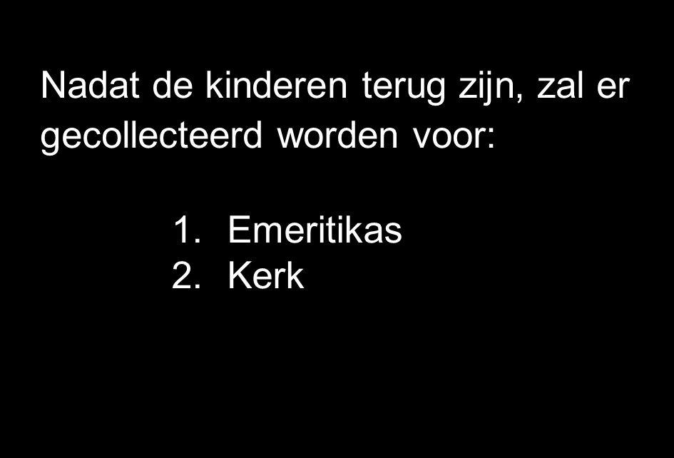 Nadat de kinderen terug zijn, zal er gecollecteerd worden voor: 1.Emeritikas 2.Kerk