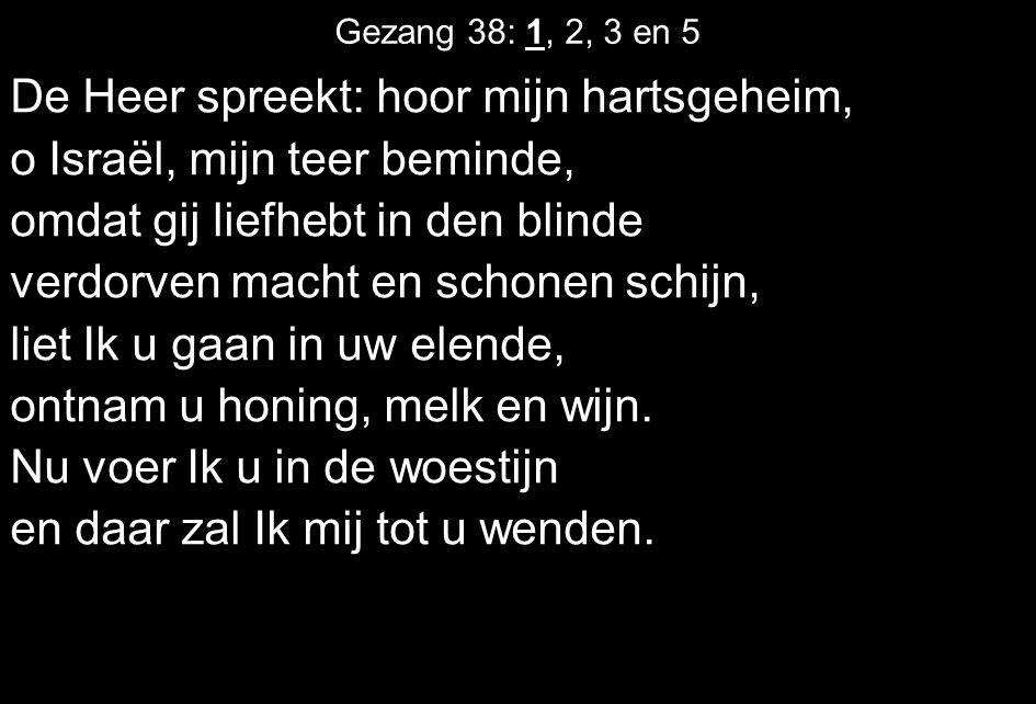 Gezang 38: 1, 2, 3 en 5 De Heer spreekt: hoor mijn hartsgeheim, o Israël, mijn teer beminde, omdat gij liefhebt in den blinde verdorven macht en schon