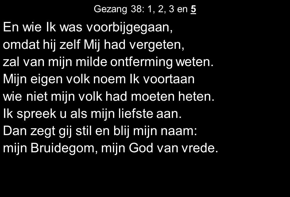 Gezang 38: 1, 2, 3 en 5 En wie Ik was voorbijgegaan, omdat hij zelf Mij had vergeten, zal van mijn milde ontferming weten. Mijn eigen volk noem Ik voo