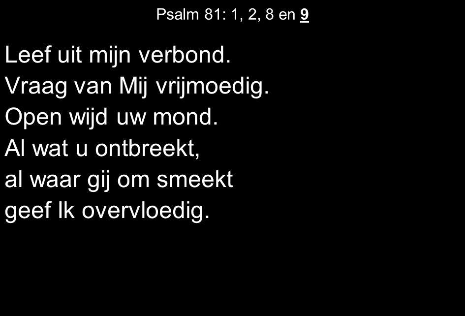 Psalm 81: 1, 2, 8 en 9 Leef uit mijn verbond. Vraag van Mij vrijmoedig. Open wijd uw mond. Al wat u ontbreekt, al waar gij om smeekt geef Ik overvloed