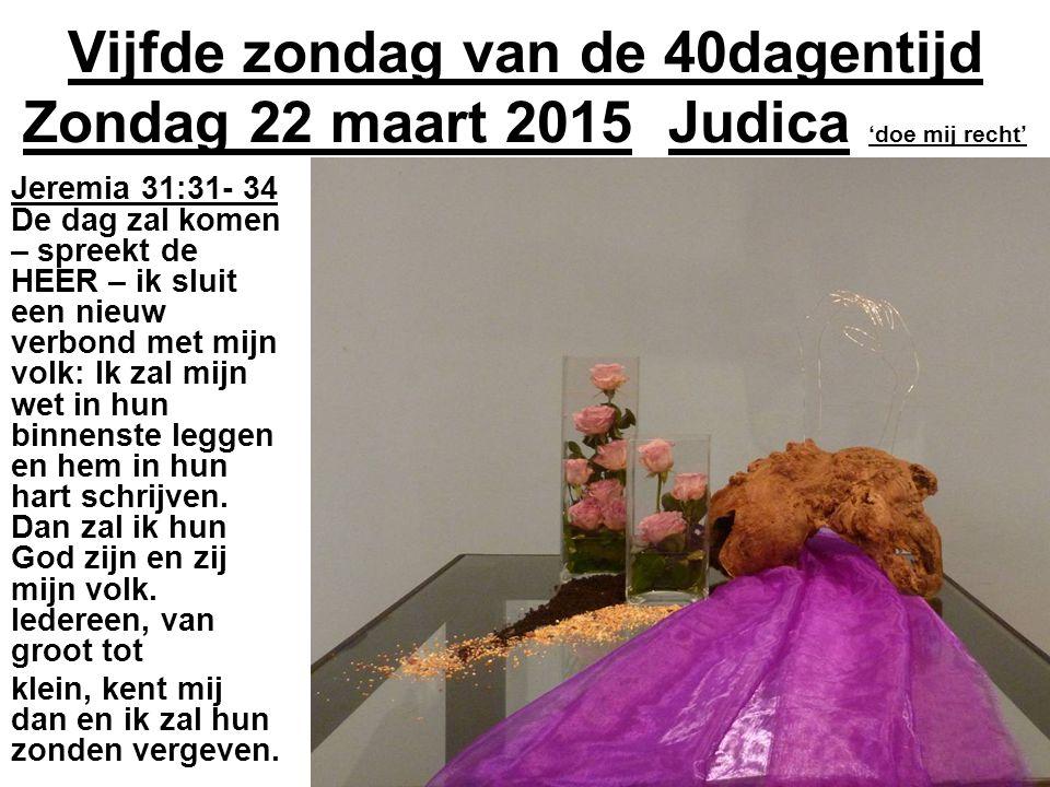 Vijfde zondag van de 40dagentijd Zondag 22 maart 2015 Judica 'doe mij recht' Jeremia 31:31- 34 De dag zal komen – spreekt de HEER – ik sluit een nieuw