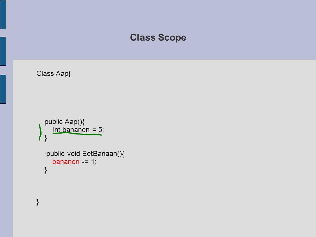 Class Scope Class Aap{ int bananen; public Aap(){ bananen = 5; } public void EetBanaan(){ bananen -= 1; if(bananen <= 0){ int haalBananen = 10; HaalNieuweBananen(haalBananen); } HaalNieuweBananen(int nr){ bananen = nr; }