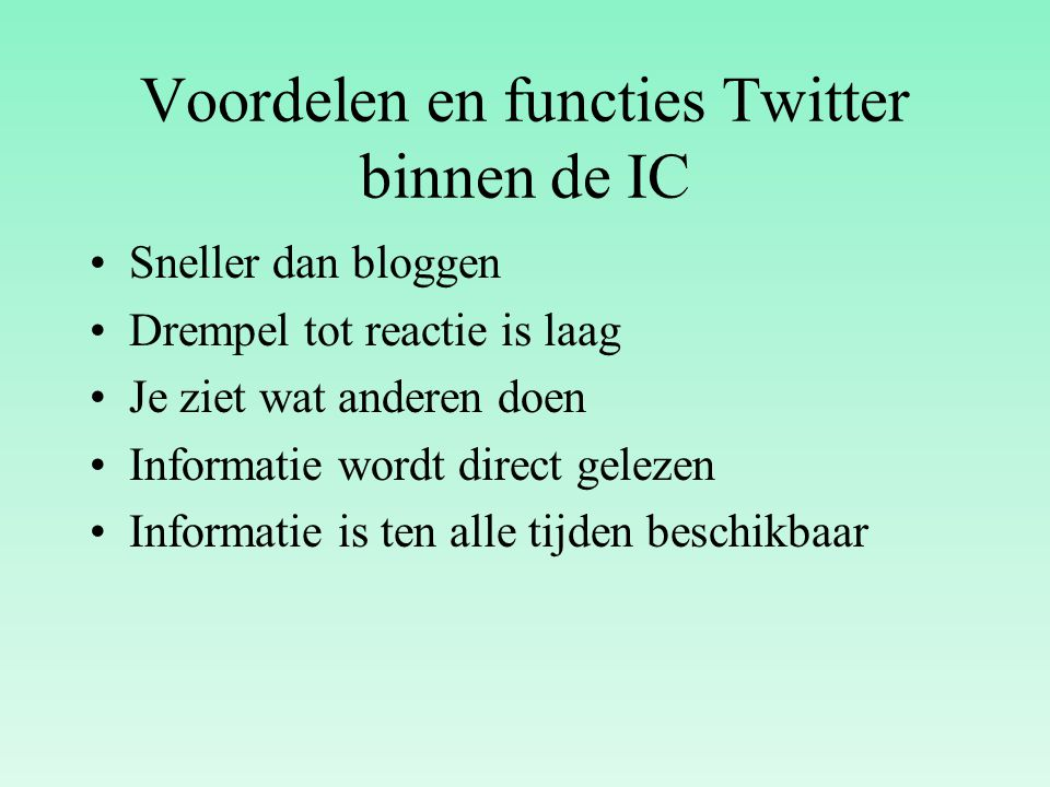 Voordelen en functies Twitter binnen de IC Sneller dan bloggen Drempel tot reactie is laag Je ziet wat anderen doen Informatie wordt direct gelezen In