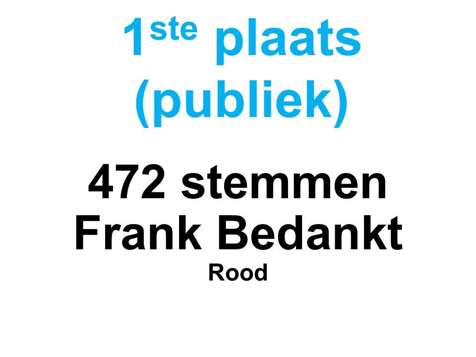 472 stemmen Frank Bedankt Rood 1 ste plaats (publiek)