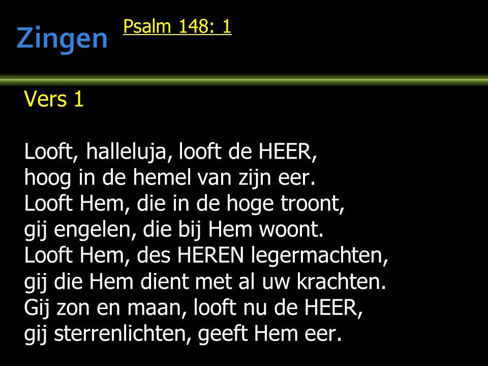 Psalm 148: 1 Vers 1 Looft, halleluja, looft de HEER, hoog in de hemel van zijn eer. Looft Hem, die in de hoge troont, gij engelen, die bij Hem woont.